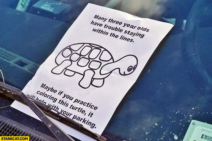 Many three year olds have trouble staying within the lines maybe if you practice coloring this turtle it will help with your parking