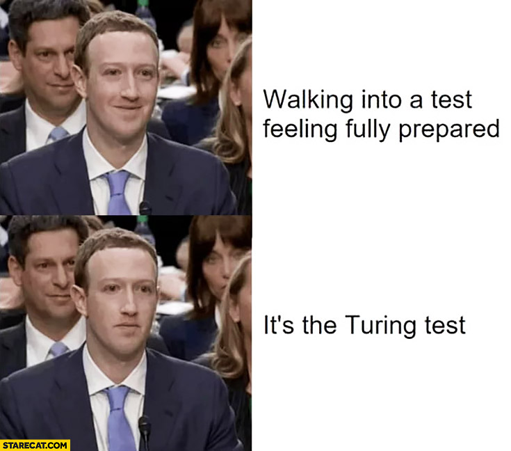 Mark Zuckerberg walking into a test feeling fully prepared, it's the Turing test