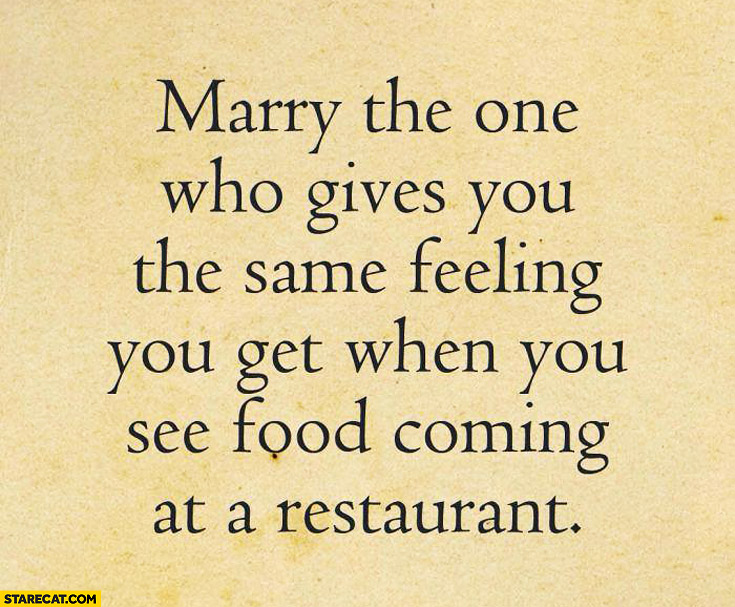 Marry the one who gives you the same feeling you get when you see food coming in a restaurant