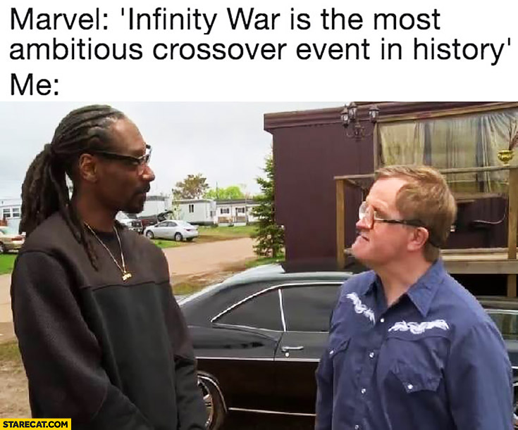 Marvel: infinity war is the most ambitious crossover event in history. Me: Snoop Dogg in Trailer Park Boys