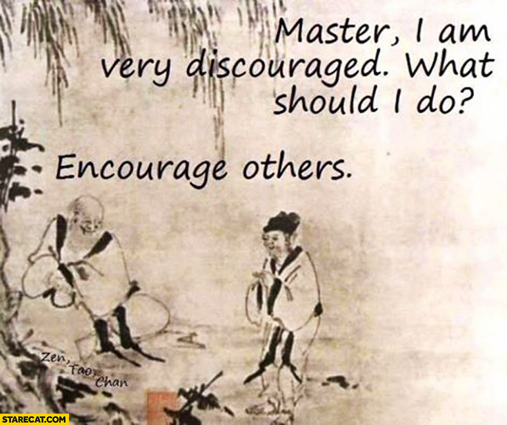 Master I am very discouraged what should I do? Encourage others