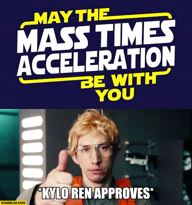 May the mass times acceleration be with you Kylo Ren approves