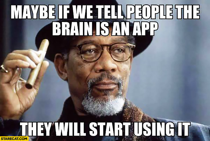 Maybe if we tell people the brain is an app they will start using it Morgan Freeman