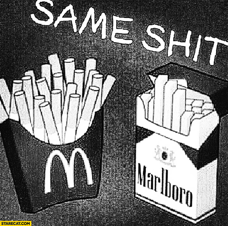 McDonalds fries Marlboro cigarettes same shit