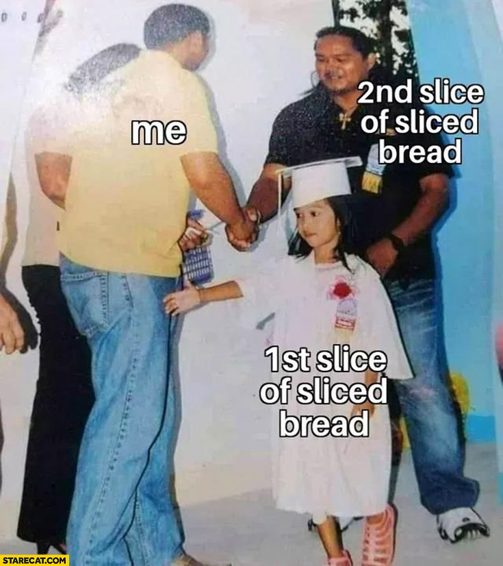 Me: 1st slice of sliced bread ignored, shakes hand with 2nd slice of bread