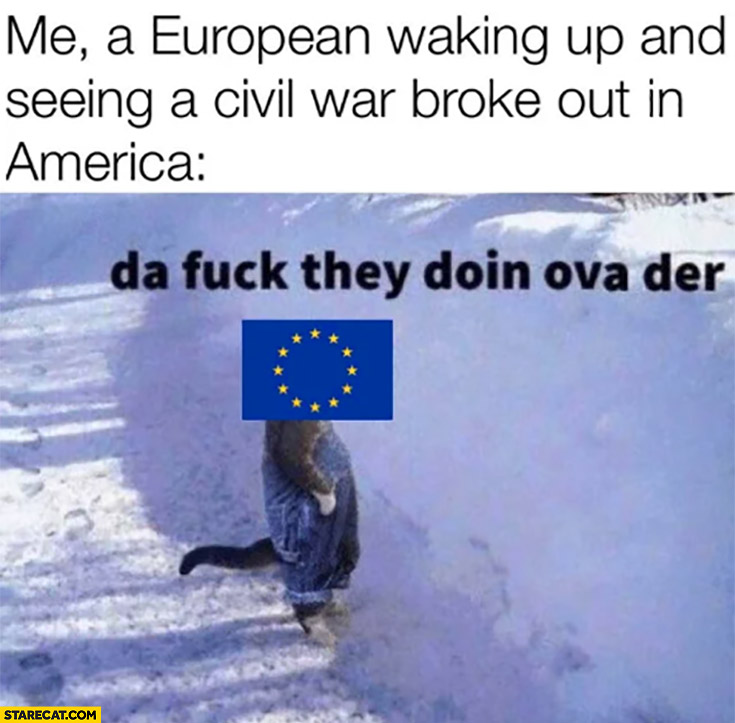 Me a European waking up and seeing a civil war broke out in America, what they're doing over there?