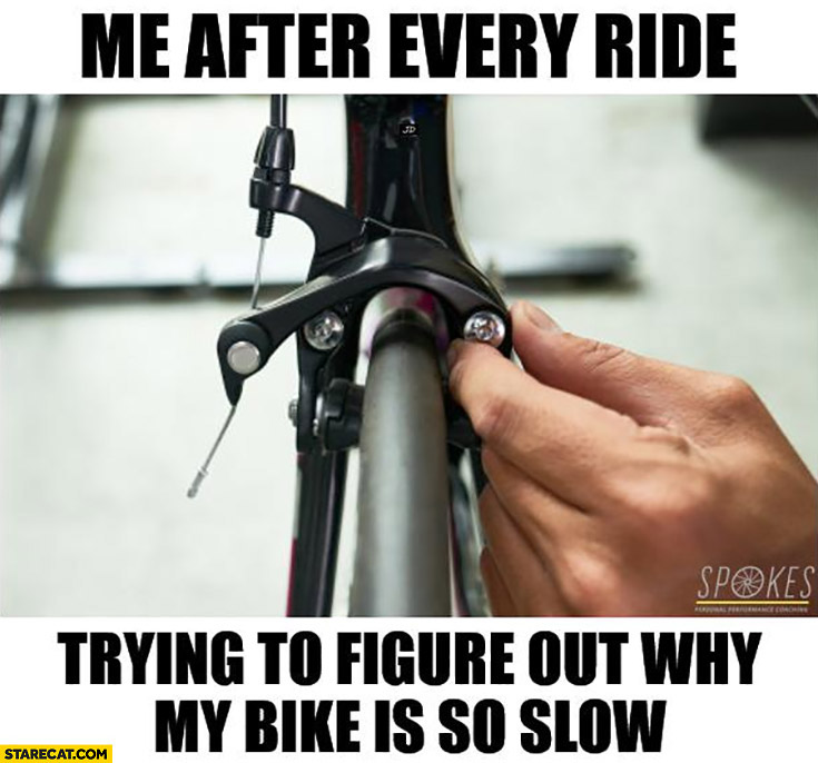 Me after every bike ride trying to figure out why my bike is so slow