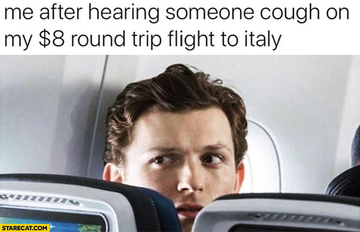 Me after hearing someone cough on my 8 dollars round trip flight to Italy corona virus
