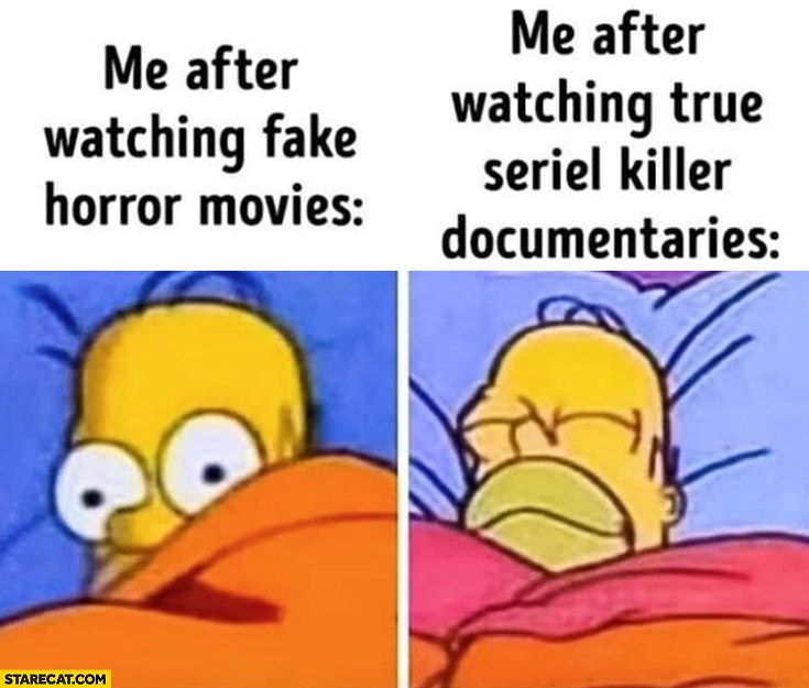 Me after watching fake horror movies vs me after watching true killer docomentaries Homer Simpson