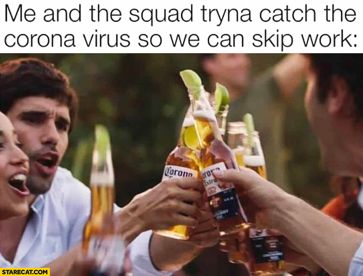 Me and the squad trying to catch the corona virus so we can skip work Corona Extra beer