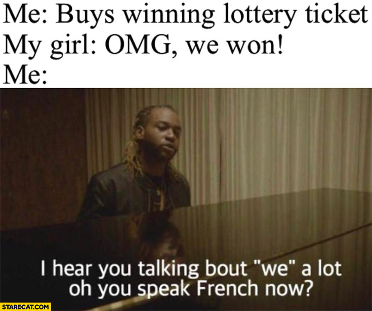 Me: buys winning lottery ticket, my girl: omg we won, me: I hear you talking about we a lot, oh you speak French now
