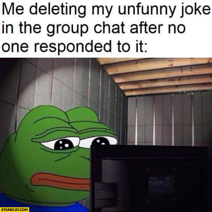 Me deleting my unfunny joke in the group chat after no one responded to it sad frog Pepe
