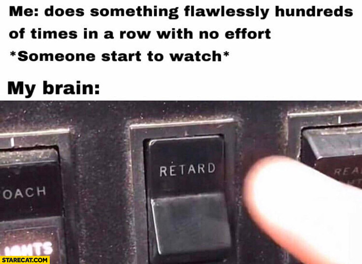 Me does something flawlessly hundreds of times in a row with no effort, someone starts to watch, my brain: retard button