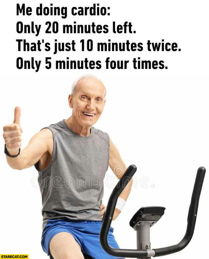 Me doing cardio: only 20 minutes left, that's just 10 minutes twice, only 5 minutes four times