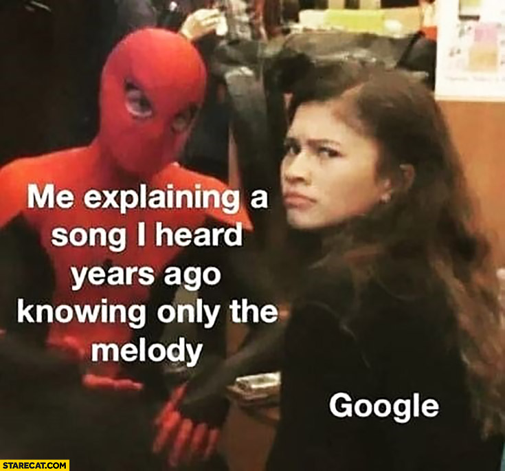 Me explaining a song I heard years ago knowing only the melody Google confused
