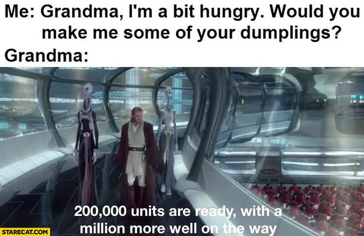 Me: grandma I'm hungry, would you make me some dumplings? Grandma: 200k units are ready with million more well on the way Star Wars