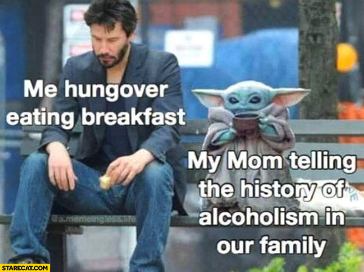 Me hungover eating breakfast, my mom telling the history of alcoholism in our family baby Yoda Keanu Reeves