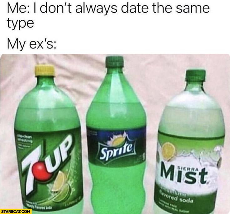 Me: I don't always date the same type, my ex's: 7up, Sprite, Sierra Mist
