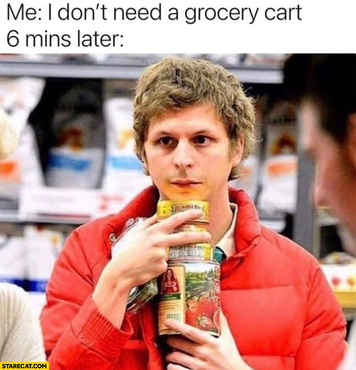 Me: I don't need a grocery cart 6 mins later carrying multiple items