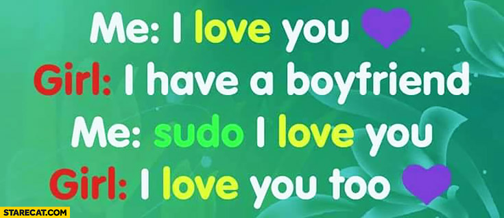 Me: I love you. Girl: I have a boyfriend. Me: sudo I love you. Girl: I love you too