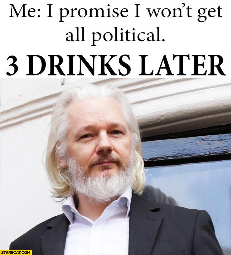Me: I promise I won't get all political, 3 drinks later Julian Assange