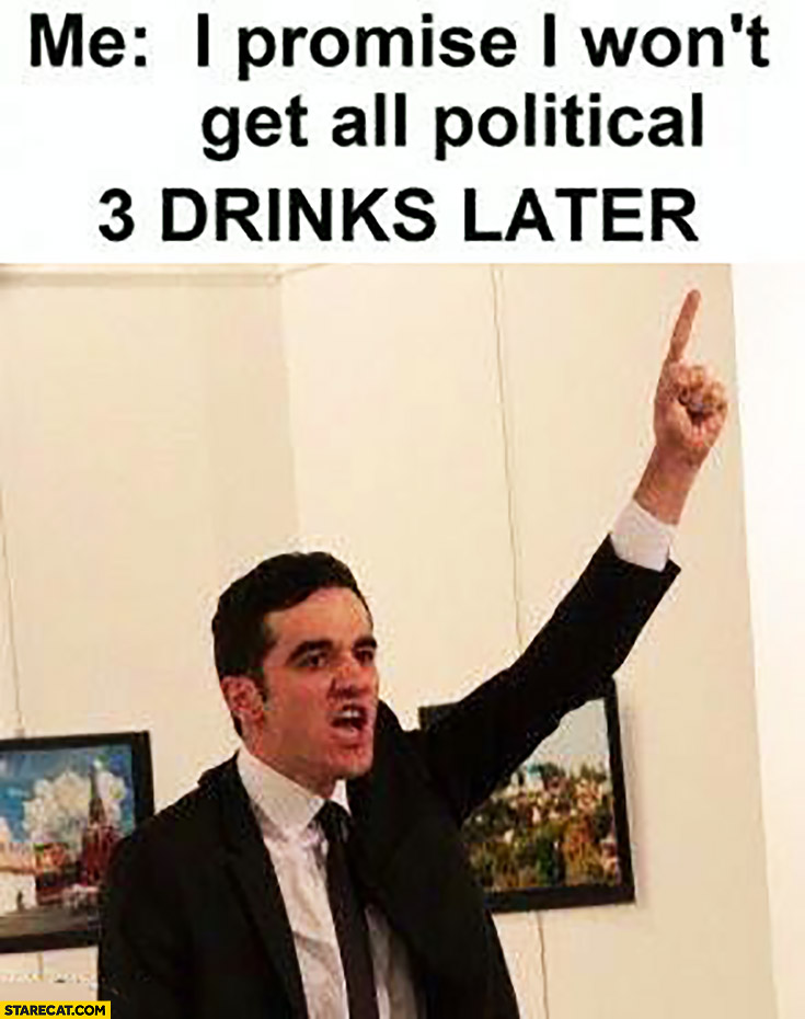 Me: I promise I won't get all political. 3 drinks later Russian ambassador shot