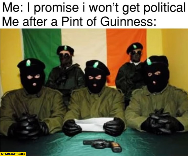 Me: I promise I won't get political, me after a pint of Guiness: IRA Irish terrorist