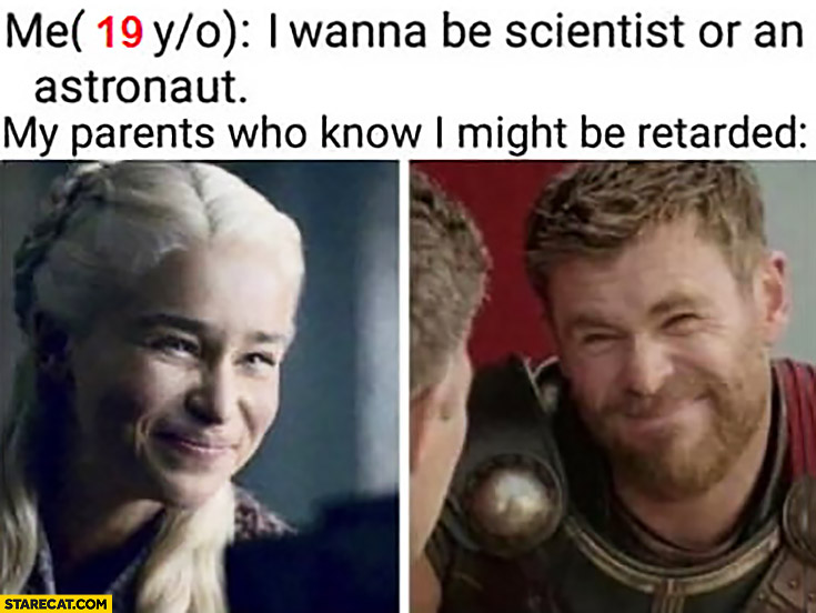 Me: I wanna be scientist or an astronaut, my parents who know I might be retarded Game of Thrones silly face