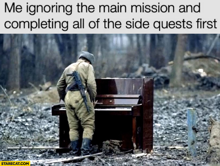 Me ignoring the main mission and completing all of the side quests first soldier playing piano