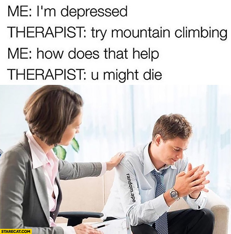 Me: I'm depressed. Therapist: try mountain climbing. Me: how does that help? Therapist: you might die