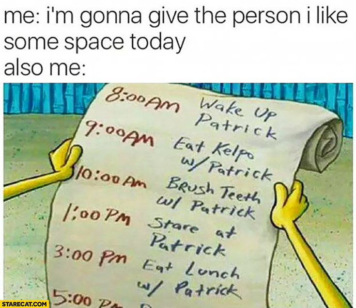 Me: I'm gonna give that the person I like some space today. Also me: list of things with Patrick