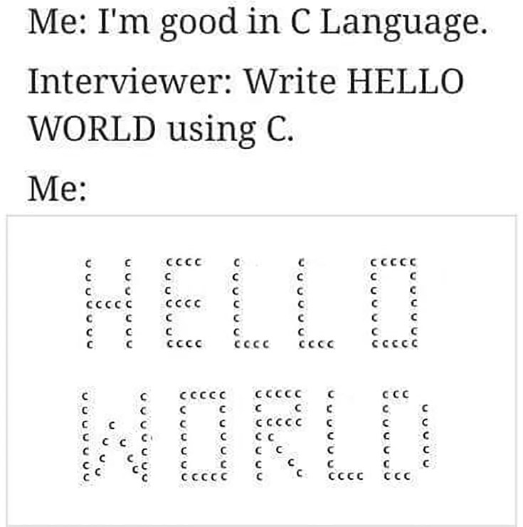 Me: I'm good in C language. Interviewer: write hello world using C. Me: ascii