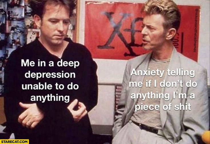 Me in a deep depression unable to do anything vs David Bowie anxiety telling me if i don't do anything I'm a piece of shit