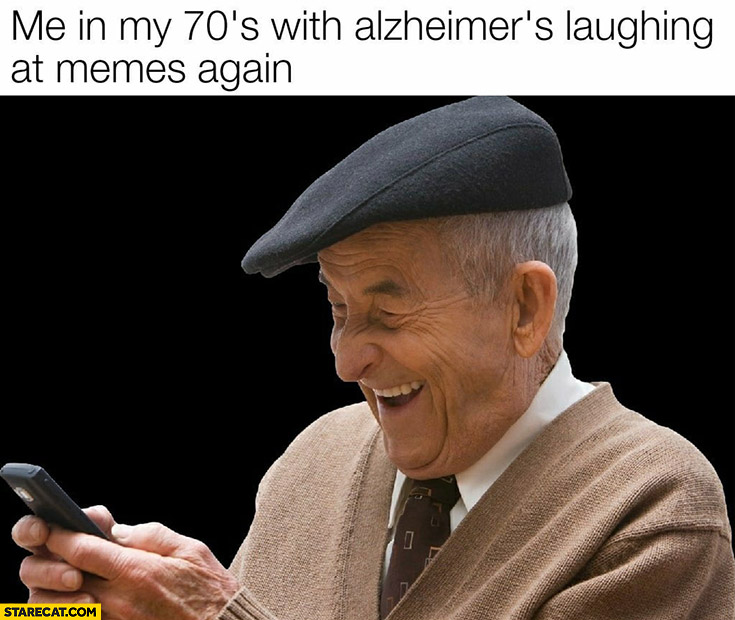Me in my 70s with alzheimer's laughing at memes again