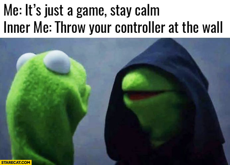 Me: it's just a game, stay calm. Inner me: throw your controller at the wall Kermit