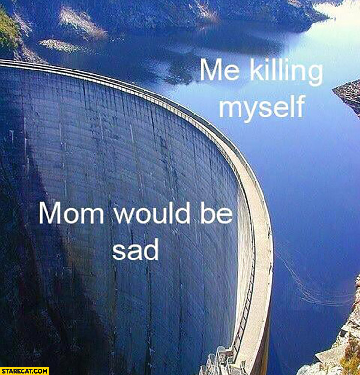 Me killing myself vs mom would be sad water tame