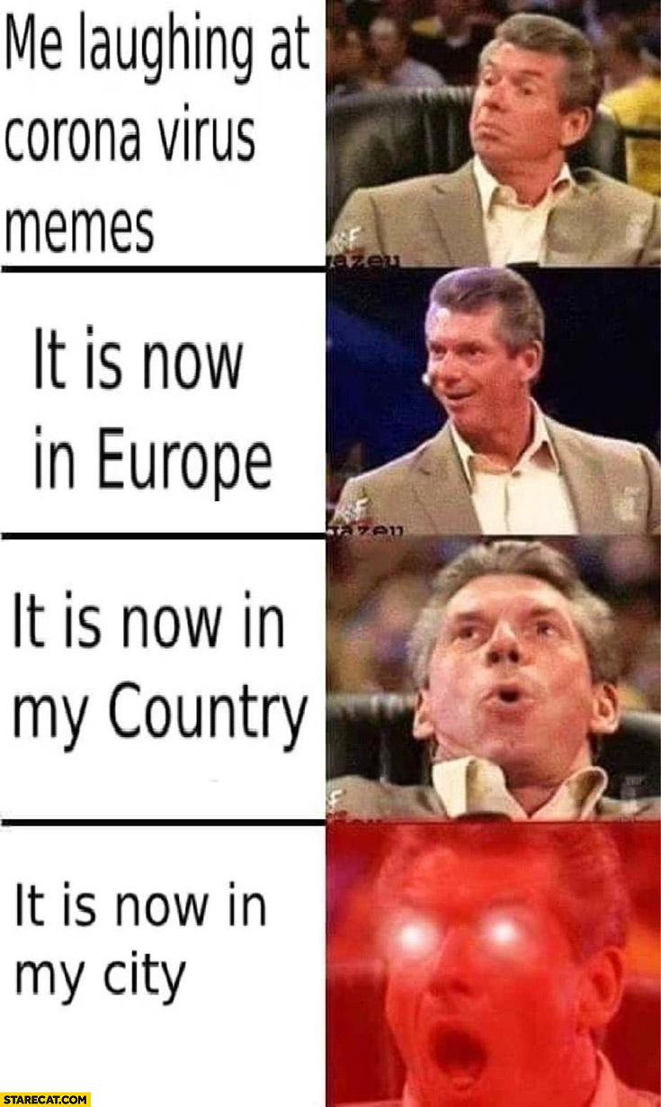Me laughing at corona virus memes, it is now in Europe, in my country, in my city