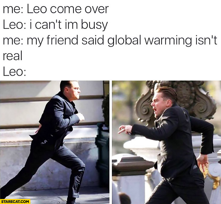 Me: Leo come over. Leo: I can't, I'm busy. Me: my friend said global warming isn't real Leonardo DiCaprio