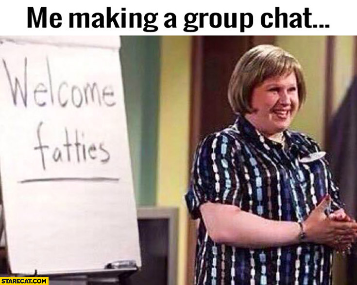 Me making a group chats: welcome fatties
