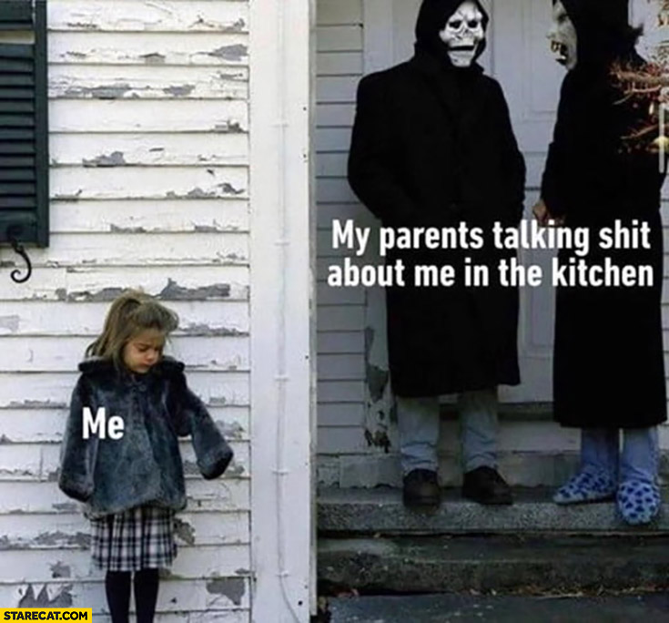 Me, my parents talking shit about me in the kitchen