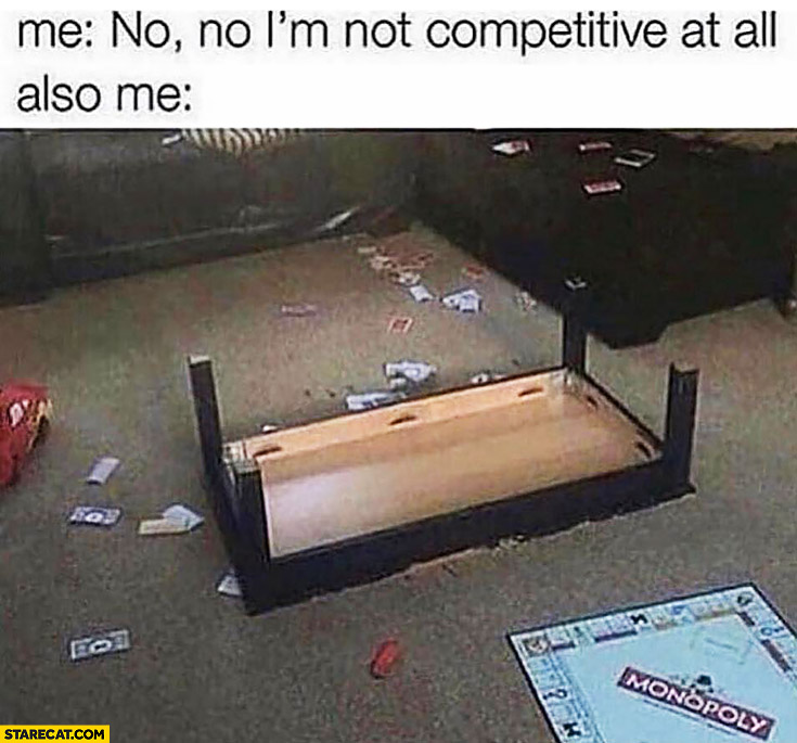 Me: no I'm not competitive at all, also me failed Monopoly game mess table overturned