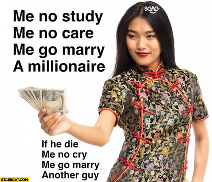 Me no study, me no care, me go marry a millionaire, if he die me no cry, me go marry another guy