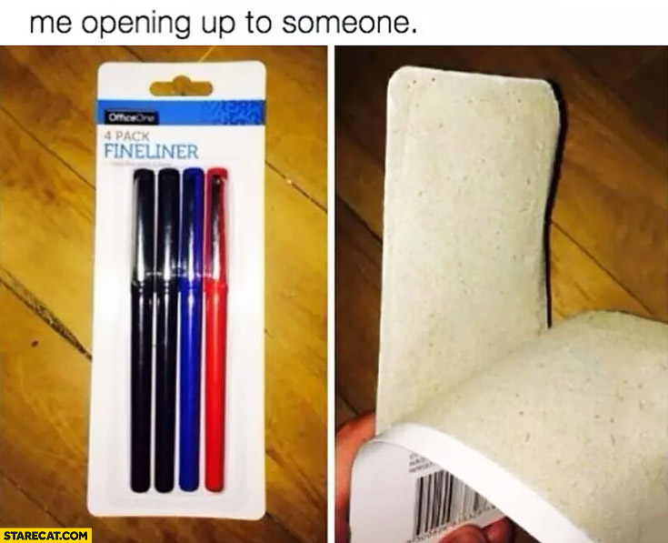 Me opening up to someone pen package opening fail