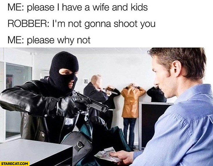 Me: please, I have a wife and kids. Robber: I'm not gonna shoot you. Me: please why not