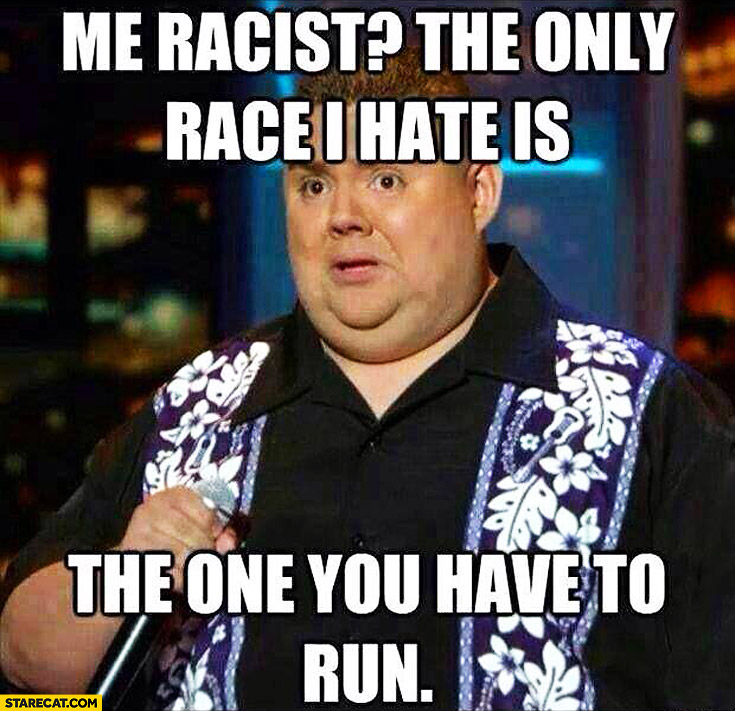 Me racist? The only race I hate is the one you have to run