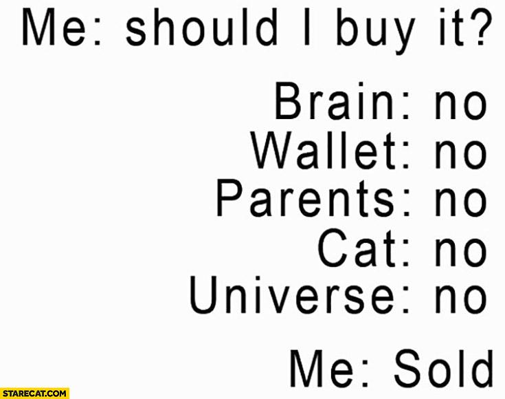 Me: should I buy it? brain: no, wallet: no, parents: no, cat: no, universe: no, me: sold