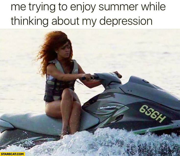 Me trying to enjoy summer while thinking about my depression Rihanna on a jet ski