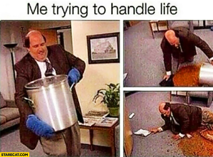 Me trying to handle life collapsed huge mess