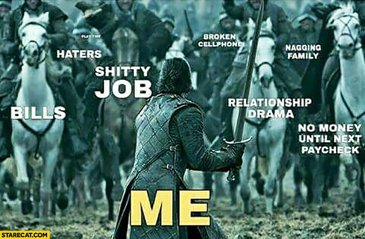 Me vs bills, haters, shitty job, relationship drama, no money until paycheck Game of Thrones