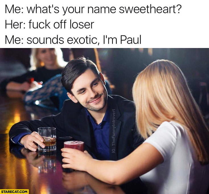 Me: what's your name sweetheart? Her: get off loser. Me: sounds exotic, I'm Paul